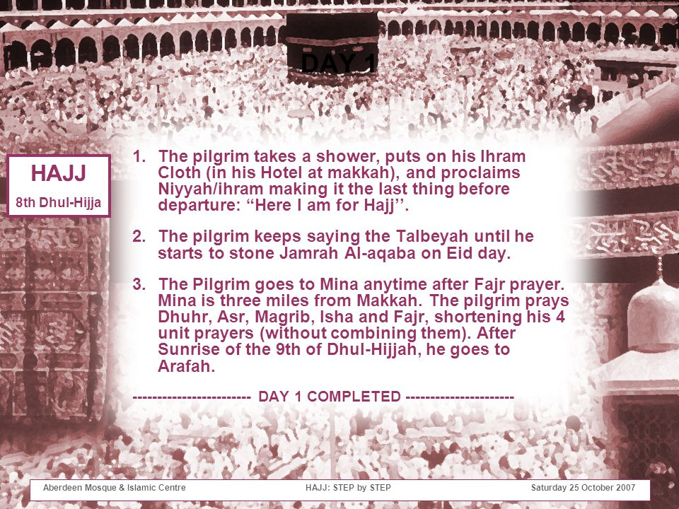 DAY 1 1.The pilgrim takes a shower, puts on his Ihram Cloth (in his Hotel at makkah), and proclaims Niyyah/ihram making it the last thing before departure: Here I am for Hajj''.