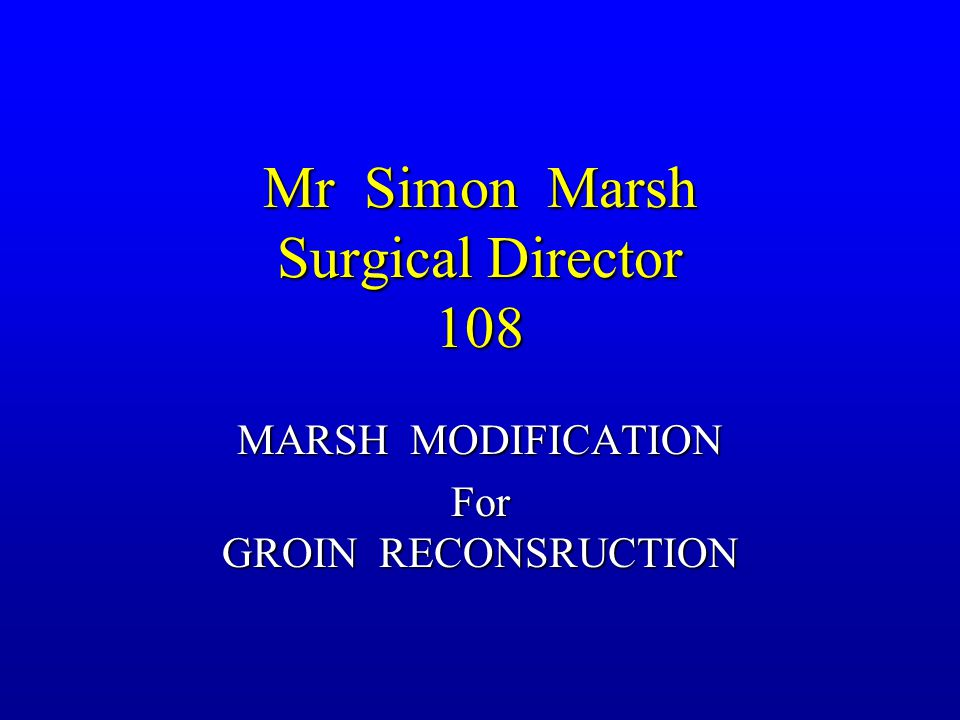 Mr Simon Marsh Surgical Director 108 MARSH MODIFICATION For GROIN RECONSRUCTION