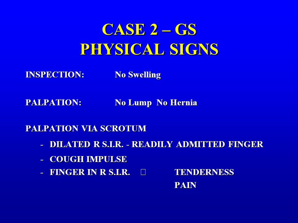 CASE 2 – GS PHYSICAL SIGNS INSPECTION:No Swelling PALPATION:No Lump No Hernia PALPATION VIA SCROTUM -DILATED R S.I.R.