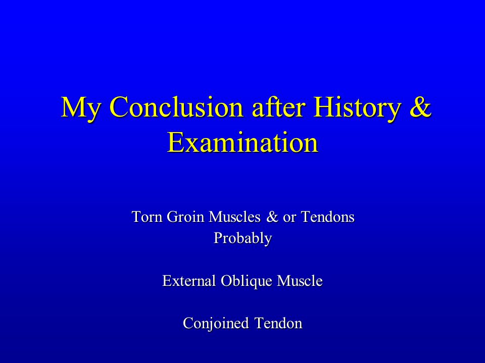 My Conclusion after History & Examination My Conclusion after History & Examination Torn Groin Muscles & or Tendons Probably External Oblique Muscle Conjoined Tendon