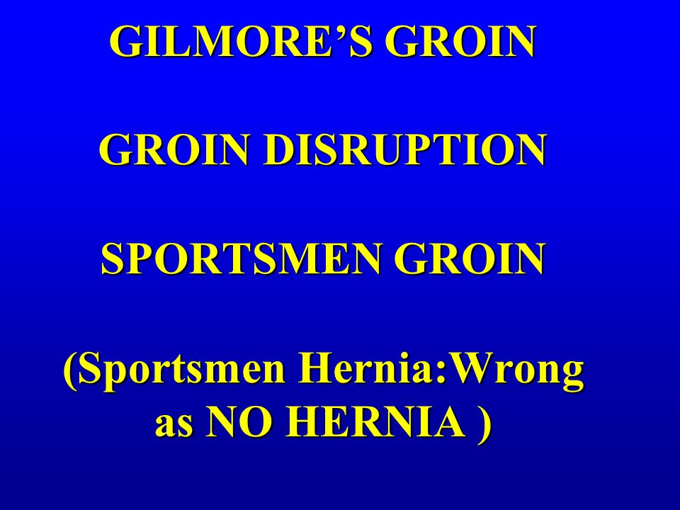 GILMORE'S GROIN GROIN DISRUPTION SPORTSMEN GROIN (Sportsmen Hernia:Wrong as NO HERNIA )