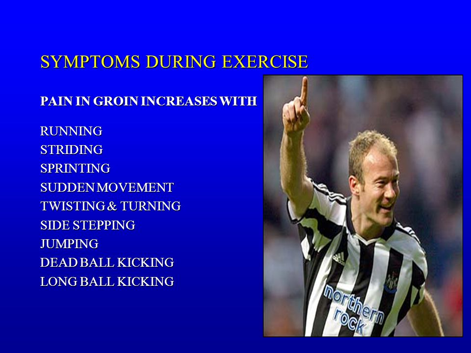 SYMPTOMS DURING EXERCISE PAIN IN GROIN INCREASES WITH RUNNINGSTRIDINGSPRINTING SUDDEN MOVEMENT TWISTING & TURNING SIDE STEPPING JUMPING DEAD BALL KICKING LONG BALL KICKING