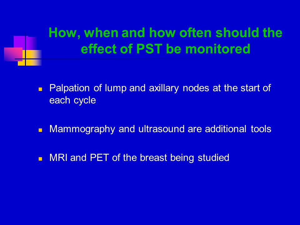 How, when and how often should the effect of PST be monitored Palpation of lump and axillary nodes at the start of each cycle Mammography and ultrasound are additional tools MRI and PET of the breast being studied