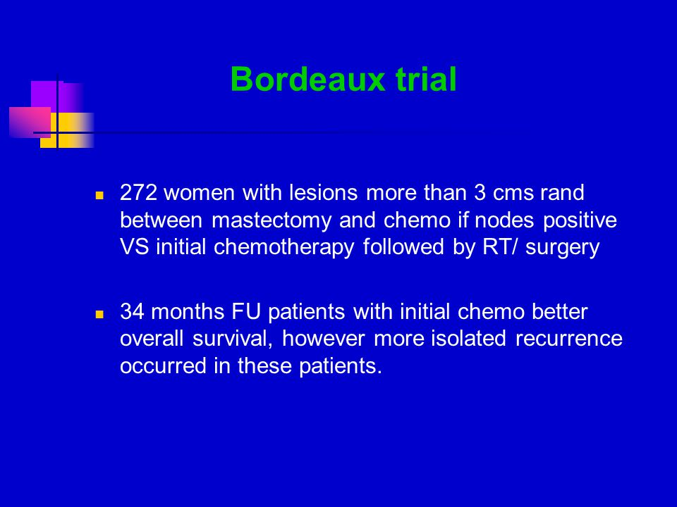 Bordeaux trial 272 women with lesions more than 3 cms rand between mastectomy and chemo if nodes positive VS initial chemotherapy followed by RT/ surgery 34 months FU patients with initial chemo better overall survival, however more isolated recurrence occurred in these patients.