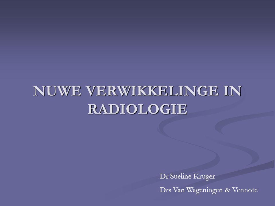NUWE VERWIKKELINGE IN RADIOLOGIE Dr Sueline Kruger Drs Van Wageningen & Vennote