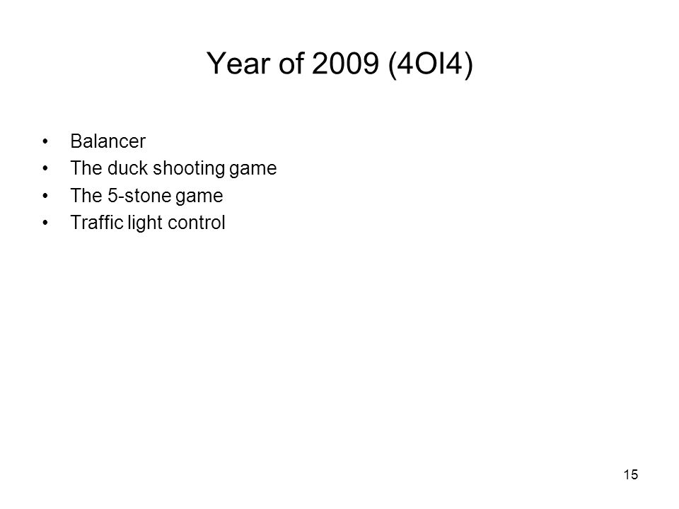 15 Year of 2009 (4OI4) Balancer The duck shooting game The 5-stone game Traffic light control
