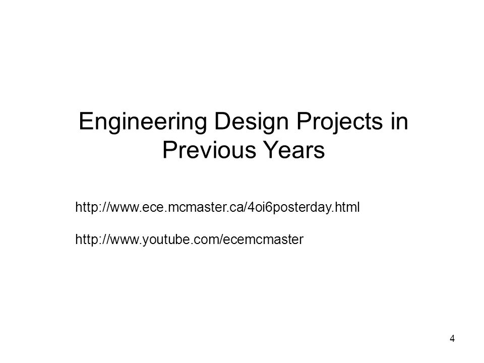 4 Engineering Design Projects in Previous Years http://www.ece.mcmaster.ca/4oi6posterday.html http://www.youtube.com/ecemcmaster