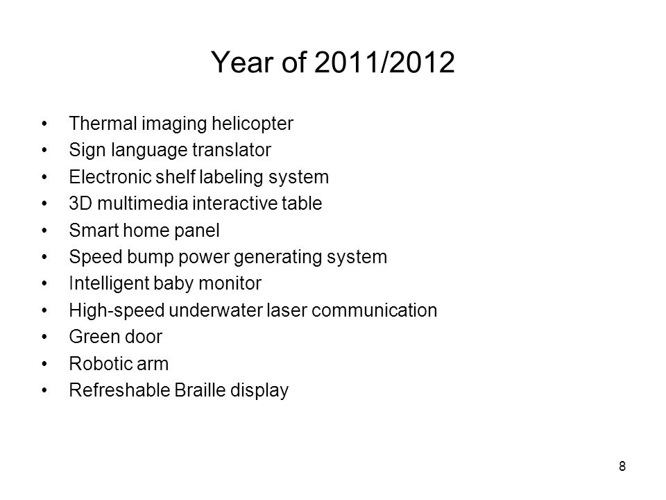 8 Year of 2011/2012 Thermal imaging helicopter Sign language translator Electronic shelf labeling system 3D multimedia interactive table Smart home panel Speed bump power generating system Intelligent baby monitor High-speed underwater laser communication Green door Robotic arm Refreshable Braille display
