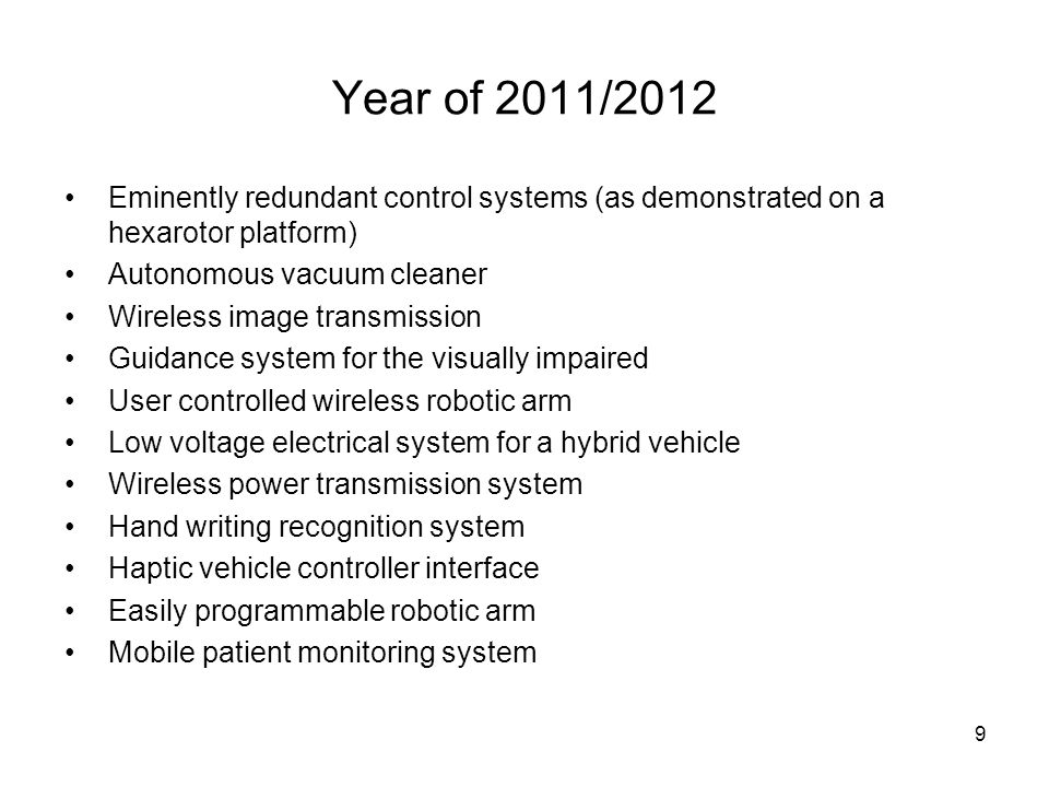 9 Year of 2011/2012 Eminently redundant control systems (as demonstrated on a hexarotor platform) Autonomous vacuum cleaner Wireless image transmission Guidance system for the visually impaired User controlled wireless robotic arm Low voltage electrical system for a hybrid vehicle Wireless power transmission system Hand writing recognition system Haptic vehicle controller interface Easily programmable robotic arm Mobile patient monitoring system