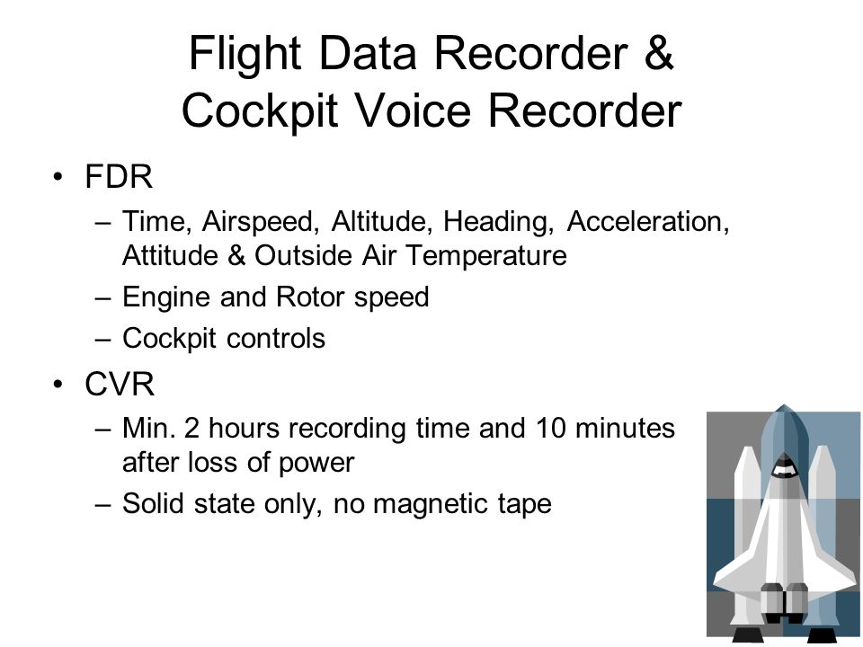 Flight Data Recorder & Cockpit Voice Recorder FDR –Time, Airspeed, Altitude, Heading, Acceleration, Attitude & Outside Air Temperature –Engine and Rot