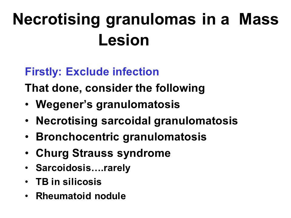 Necrotising granulomas in a Mass Lesion Lion Firstly: Exclude infection That done, consider the following Wegener's granulomatosis Necrotising sarcoidal granulomatosis Bronchocentric granulomatosis Churg Strauss syndrome Sarcoidosis….rarely TB in silicosis Rheumatoid nodule