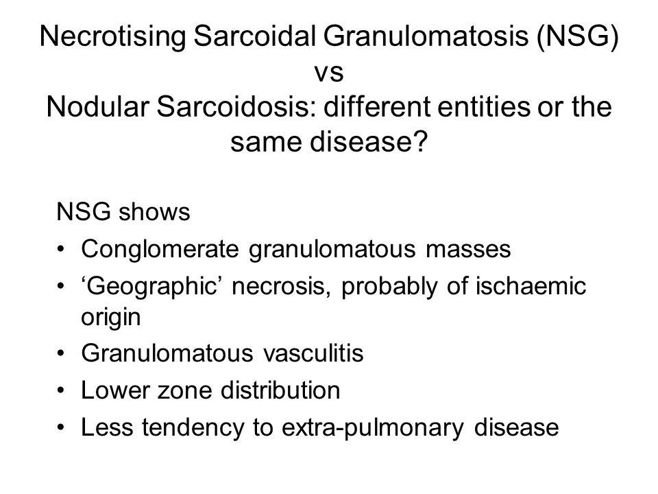 Necrotising Sarcoidal Granulomatosis (NSG) vs Nodular Sarcoidosis: different entities or the same disease? NSG shows Conglomerate granulomatous masses
