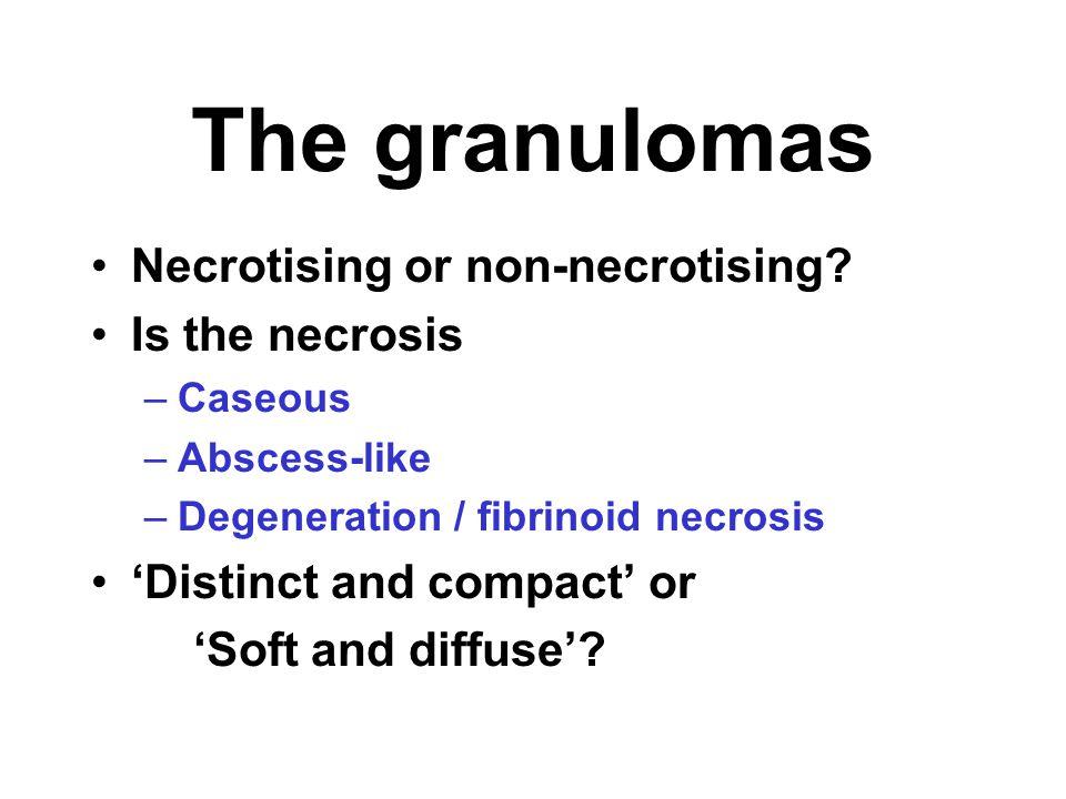 The granulomas Necrotising or non-necrotising? Is the necrosis –Caseous –Abscess-like –Degeneration / fibrinoid necrosis 'Distinct and compact' or 'So