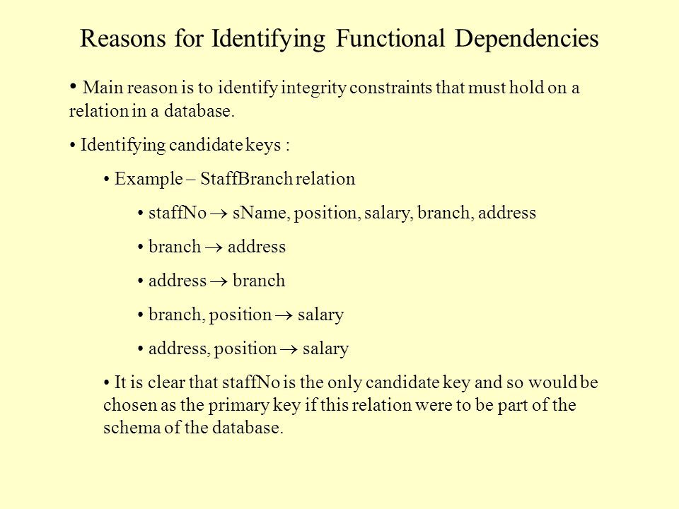 Reasons for Identifying Functional Dependencies Main reason is to identify integrity constraints that must hold on a relation in a database. Identifyi