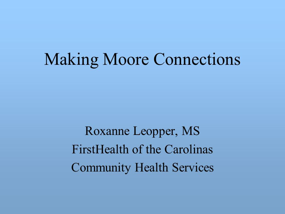 Making Moore Connections Roxanne Leopper, MS FirstHealth of the Carolinas Community Health Services