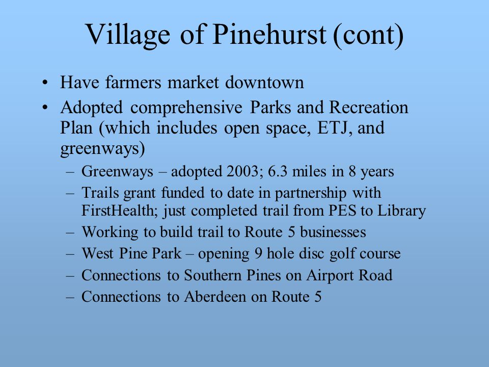Village of Pinehurst (cont) Have farmers market downtown Adopted comprehensive Parks and Recreation Plan (which includes open space, ETJ, and greenways) –Greenways – adopted 2003; 6.3 miles in 8 years –Trails grant funded to date in partnership with FirstHealth; just completed trail from PES to Library –Working to build trail to Route 5 businesses –West Pine Park – opening 9 hole disc golf course –Connections to Southern Pines on Airport Road –Connections to Aberdeen on Route 5