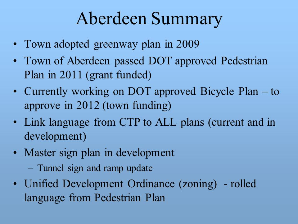 Aberdeen Summary Town adopted greenway plan in 2009 Town of Aberdeen passed DOT approved Pedestrian Plan in 2011 (grant funded) Currently working on DOT approved Bicycle Plan – to approve in 2012 (town funding) Link language from CTP to ALL plans (current and in development) Master sign plan in development –Tunnel sign and ramp update Unified Development Ordinance (zoning) - rolled language from Pedestrian Plan