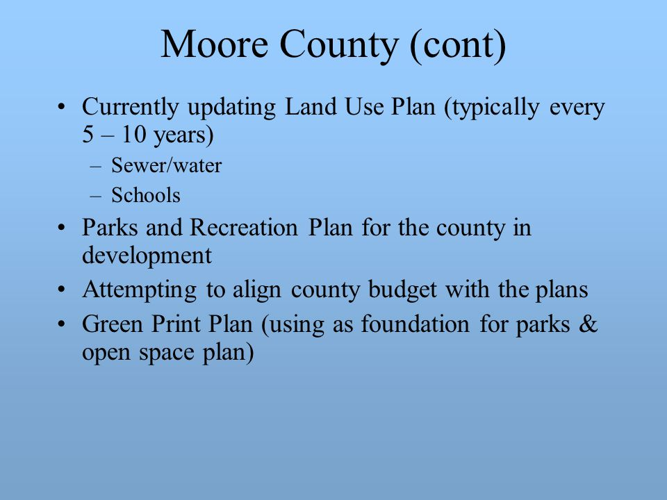 Moore County (cont) Currently updating Land Use Plan (typically every 5 – 10 years) –Sewer/water –Schools Parks and Recreation Plan for the county in development Attempting to align county budget with the plans Green Print Plan (using as foundation for parks & open space plan)