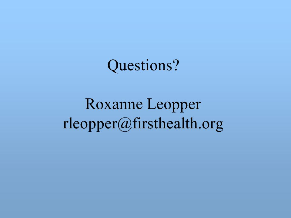 Questions Roxanne Leopper rleopper@firsthealth.org