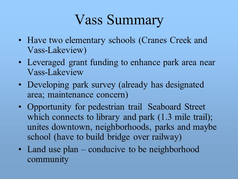 Vass Summary Have two elementary schools (Cranes Creek and Vass-Lakeview) Leveraged grant funding to enhance park area near Vass-Lakeview Developing park survey (already has designated area; maintenance concern) Opportunity for pedestrian trail Seaboard Street which connects to library and park (1.3 mile trail); unites downtown, neighborhoods, parks and maybe school (have to build bridge over railway) Land use plan – conducive to be neighborhood community