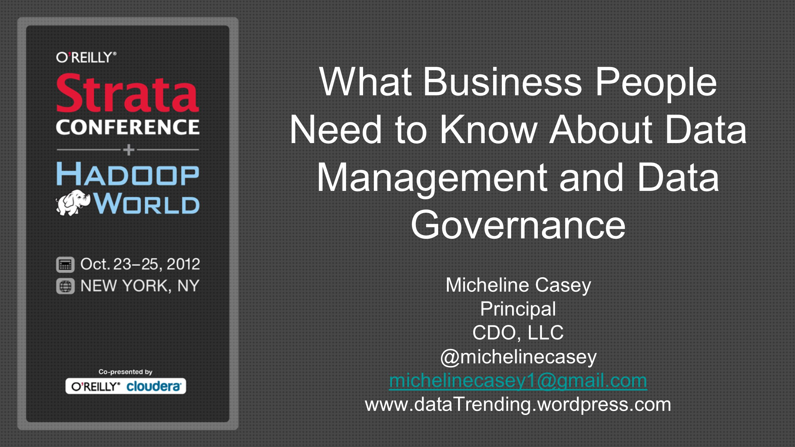 What Business People Need to Know About Data Management and Data Governance Micheline Casey Principal CDO, LLC @michelinecasey michelinecasey1@gmail.com www.dataTrending.wordpress.com