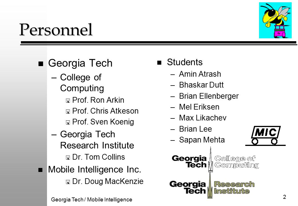 Georgia Tech / Mobile Intelligence 3 Adaptation and Learning Methods n Case-based Reasoning for: –deliberative guidance ( wizardry ) –reactive situational- dependent behavioral configuration n Reinforcement learning for: –run-time behavioral adjustment –behavioral assemblage selection n Probabilistic behavioral transitions –gentler context switching –experience-based planning guidance Available Robots and MissionLab Console