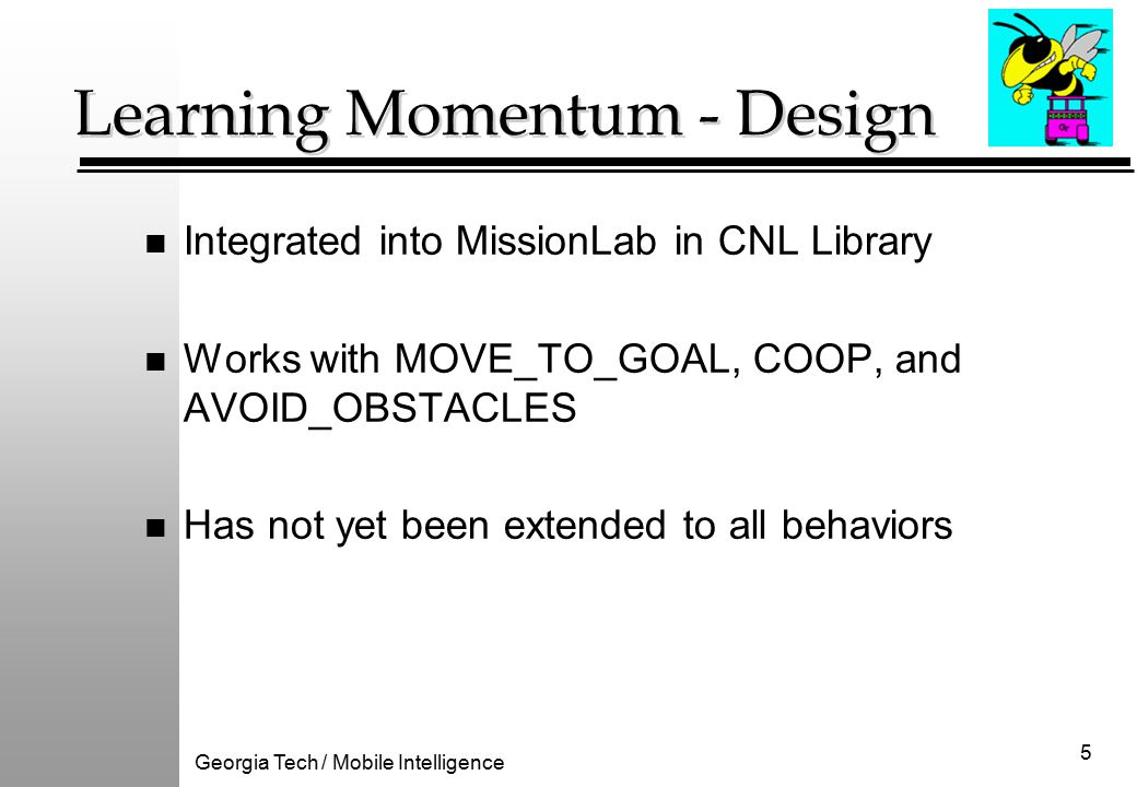 Georgia Tech / Mobile Intelligence 5 Learning Momentum - Design n Integrated into MissionLab in CNL Library n Works with MOVE_TO_GOAL, COOP, and AVOID_OBSTACLES n Has not yet been extended to all behaviors