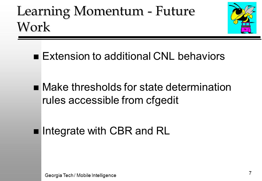 Georgia Tech / Mobile Intelligence 7 Learning Momentum - Future Work n Extension to additional CNL behaviors n Make thresholds for state determination rules accessible from cfgedit n Integrate with CBR and RL