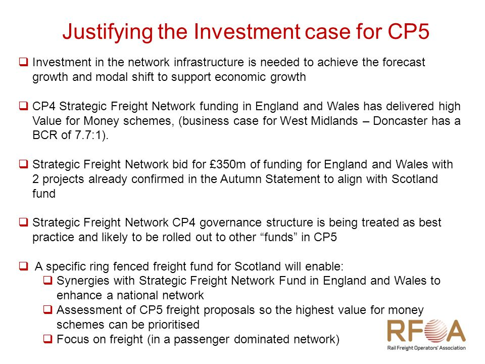 Justifying the Investment case for CP5  Investment in the network infrastructure is needed to achieve the forecast growth and modal shift to support economic growth  CP4 Strategic Freight Network funding in England and Wales has delivered high Value for Money schemes, (business case for West Midlands – Doncaster has a BCR of 7.7:1).
