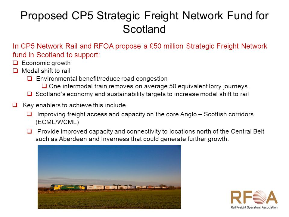 Proposed CP5 Strategic Freight Network Fund for Scotland In CP5 Network Rail and RFOA propose a £50 million Strategic Freight Network fund in Scotland to support:  Economic growth  Modal shift to rail  Environmental benefit/reduce road congestion  One intermodal train removes on average 50 equivalent lorry journeys.