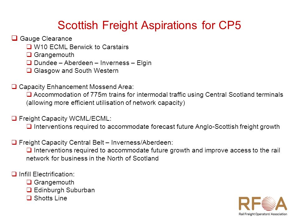 Scottish Freight Aspirations for CP5  Gauge Clearance  W10 ECML Berwick to Carstairs  Grangemouth  Dundee – Aberdeen – Inverness – Elgin  Glasgow and South Western  Capacity Enhancement Mossend Area:  Accommodation of 775m trains for intermodal traffic using Central Scotland terminals (allowing more efficient utilisation of network capacity)  Freight Capacity WCML/ECML:  Interventions required to accommodate forecast future Anglo-Scottish freight growth  Freight Capacity Central Belt – Inverness/Aberdeen:  Interventions required to accommodate future growth and improve access to the rail network for business in the North of Scotland  Infill Electrification:  Grangemouth  Edinburgh Suburban  Shotts Line