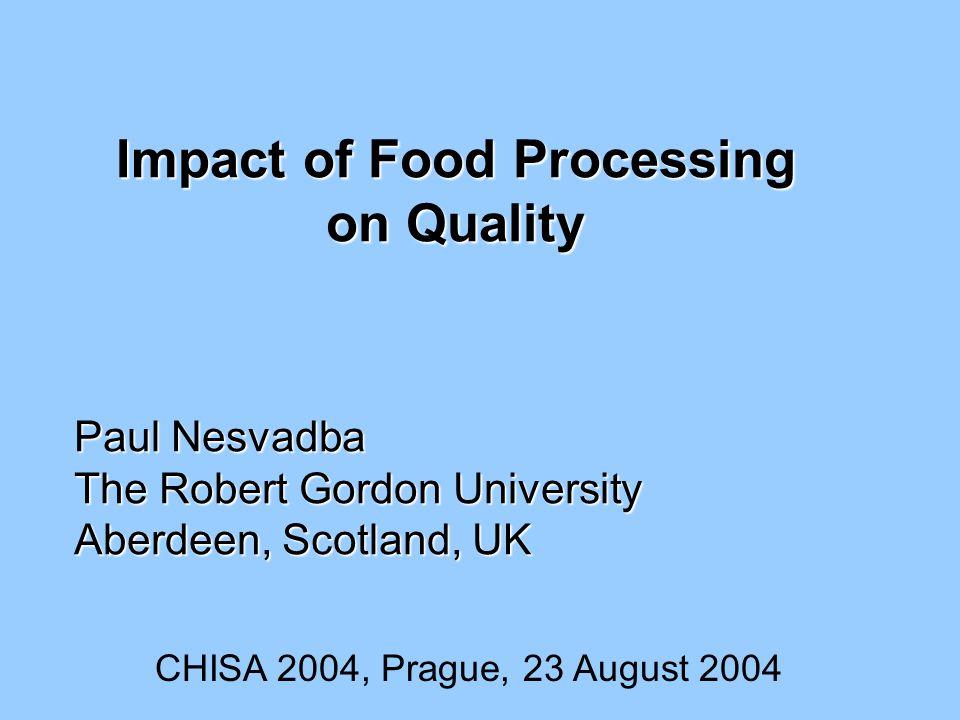 Impact of Food Processing on Quality Paul Nesvadba The Robert Gordon University Aberdeen, Scotland, UK CHISA 2004, Prague, 23 August 2004