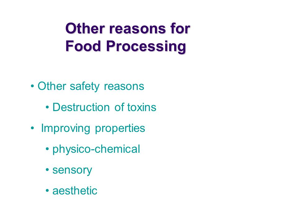 Other safety reasons Destruction of toxins Improving properties physico-chemical sensory aesthetic Other reasons for Food Processing