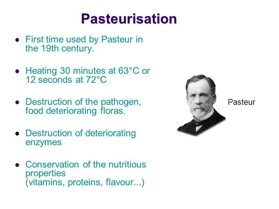 Pasteurisation First time used by Pasteur in the 19th century.