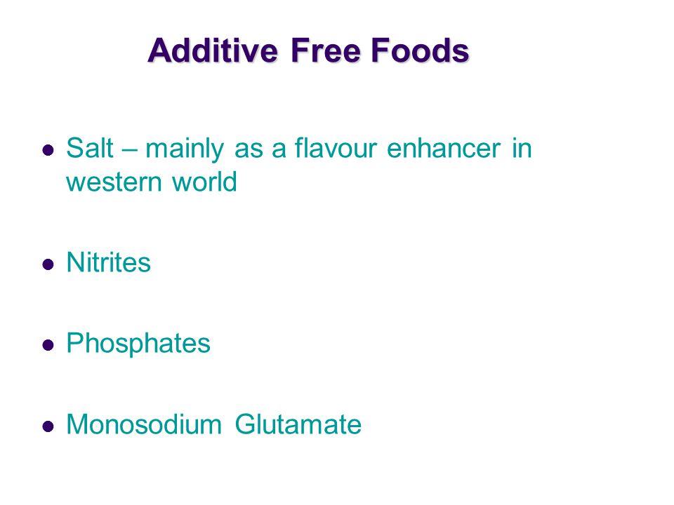 Additive Free Foods Salt – mainly as a flavour enhancer in western world Nitrites Phosphates Monosodium Glutamate