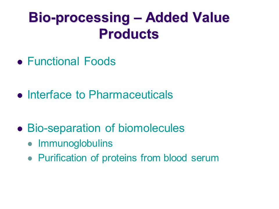 Bio-processing – Added Value Products Functional Foods Interface to Pharmaceuticals Bio-separation of biomolecules Immunoglobulins Purification of proteins from blood serum