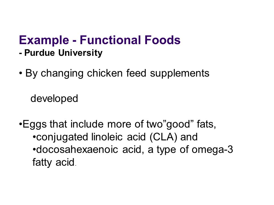 Example - Functional Foods - Purdue University By changing chicken feed supplements developed Eggs that include more of two good fats, conjugated linoleic acid (CLA) and docosahexaenoic acid, a type of omega-3 fatty acid.
