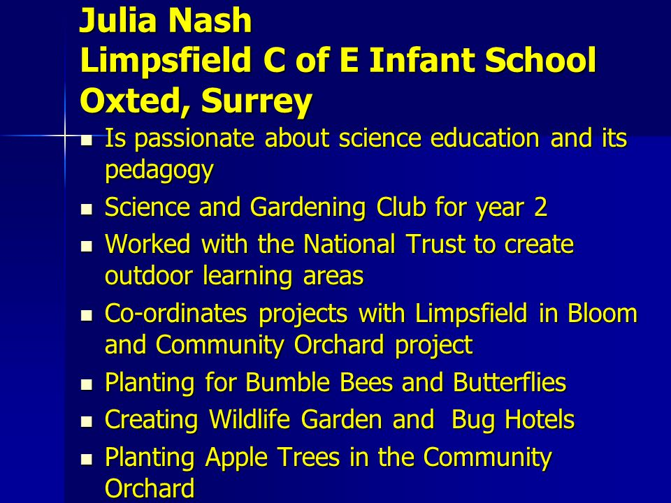 Is passionate about science education and its pedagogy Is passionate about science education and its pedagogy Science and Gardening Club for year 2 Science and Gardening Club for year 2 Worked with the National Trust to create outdoor learning areas Worked with the National Trust to create outdoor learning areas Co-ordinates projects with Limpsfield in Bloom and Community Orchard project Co-ordinates projects with Limpsfield in Bloom and Community Orchard project Planting for Bumble Bees and Butterflies Planting for Bumble Bees and Butterflies Creating Wildlife Garden and Bug Hotels Creating Wildlife Garden and Bug Hotels Planting Apple Trees in the Community Orchard Planting Apple Trees in the Community Orchard