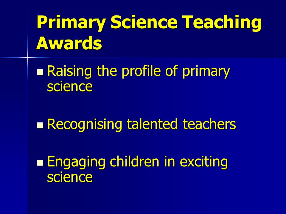 Primary Science Teaching Awards Raising the profile of primary science Raising the profile of primary science Recognising talented teachers Recognising talented teachers Engaging children in exciting science Engaging children in exciting science