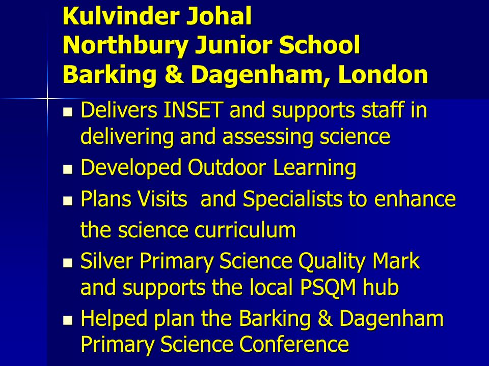Delivers INSET and supports staff in delivering and assessing science Delivers INSET and supports staff in delivering and assessing science Developed Outdoor Learning Developed Outdoor Learning Plans Visits and Specialists to enhance Plans Visits and Specialists to enhance the science curriculum Silver Primary Science Quality Mark and supports the local PSQM hub Silver Primary Science Quality Mark and supports the local PSQM hub Helped plan the Barking & Dagenham Primary Science Conference Helped plan the Barking & Dagenham Primary Science Conference