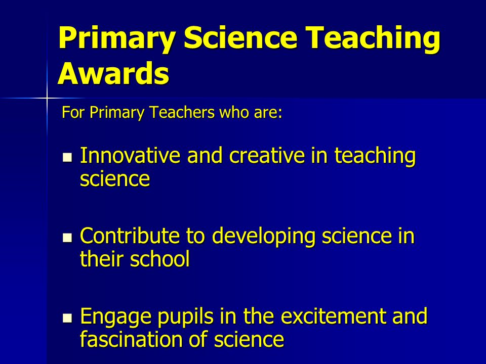 For Primary Teachers who are: Innovative and creative in teaching science Innovative and creative in teaching science Contribute to developing science in their school Contribute to developing science in their school Engage pupils in the excitement and fascination of science Engage pupils in the excitement and fascination of science Primary Science Teaching Awards
