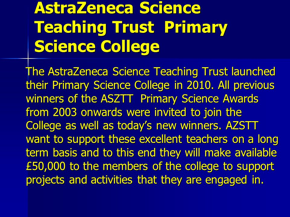 AstraZeneca Science Teaching Trust Primary Science College The AstraZeneca Science Teaching Trust launched their Primary Science College in 2010.
