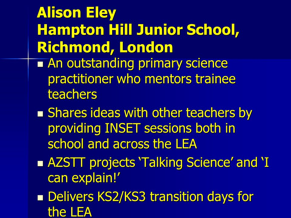 An outstanding primary science practitioner who mentors trainee teachers An outstanding primary science practitioner who mentors trainee teachers Shares ideas with other teachers by providing INSET sessions both in school and across the LEA Shares ideas with other teachers by providing INSET sessions both in school and across the LEA AZSTT projects 'Talking Science' and 'I can explain!' AZSTT projects 'Talking Science' and 'I can explain!' Delivers KS2/KS3 transition days for the LEA Delivers KS2/KS3 transition days for the LEA