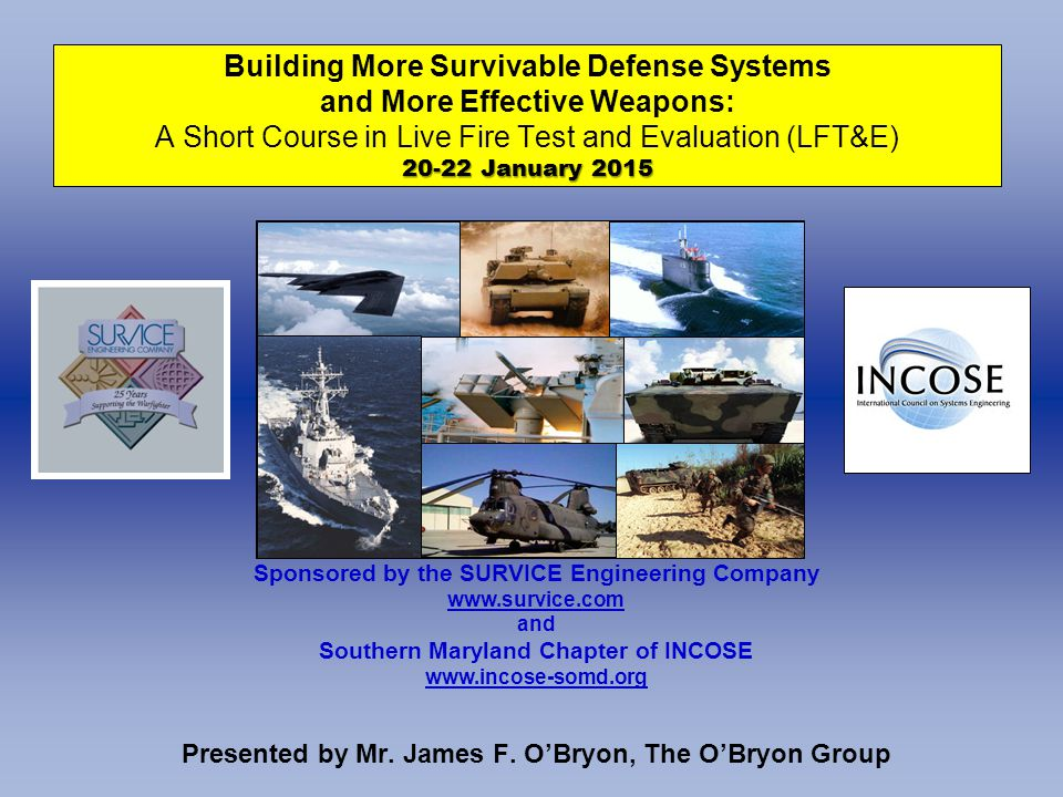 20-22 January 2015 Building More Survivable Defense Systems and More Effective Weapons: A Short Course in Live Fire Test and Evaluation (LFT&E) 20-22 January 2015 Presented by Mr.