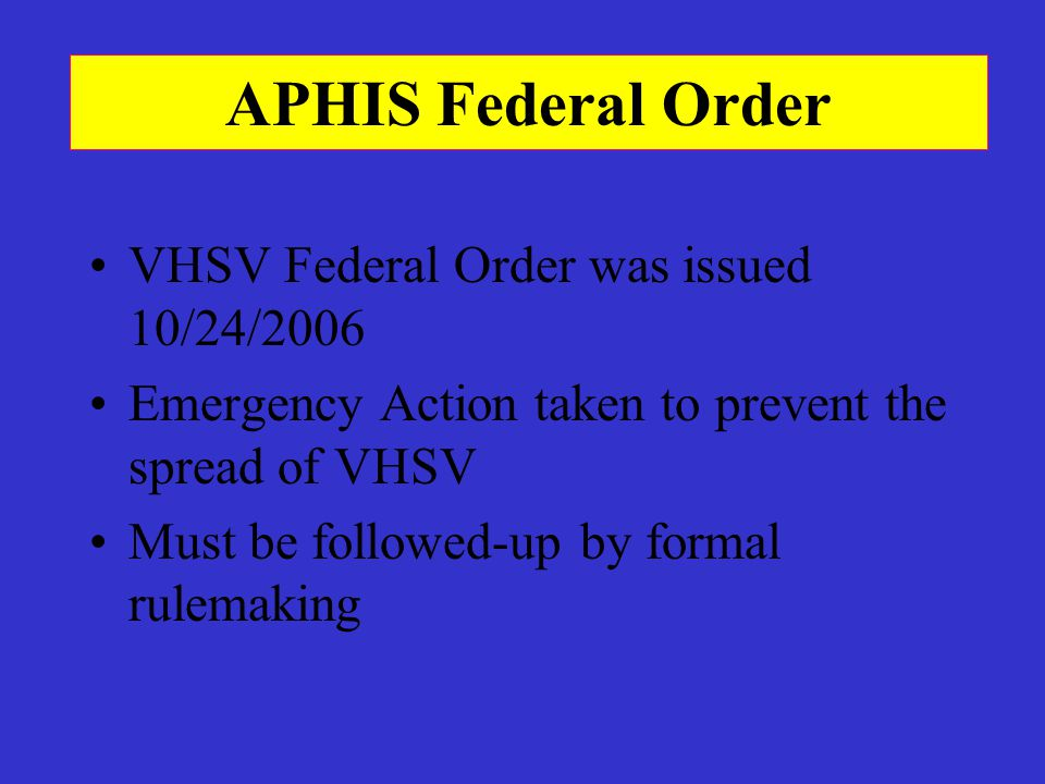APHIS Federal Order VHSV Federal Order was issued 10/24/2006 Emergency Action taken to prevent the spread of VHSV Must be followed-up by formal rulema