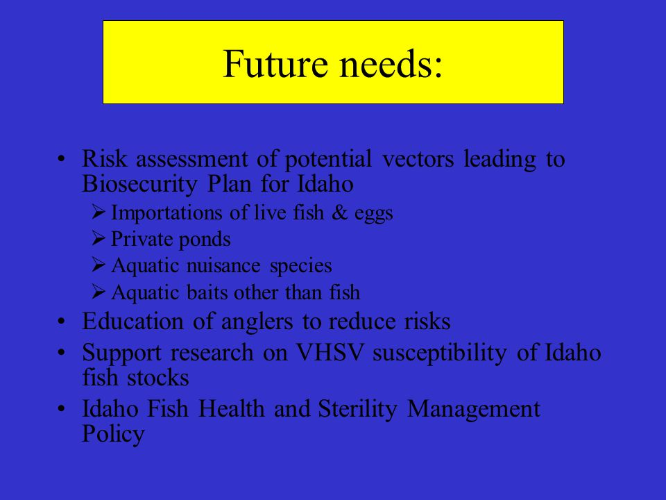 Future needs: Risk assessment of potential vectors leading to Biosecurity Plan for Idaho  Importations of live fish & eggs  Private ponds  Aquatic