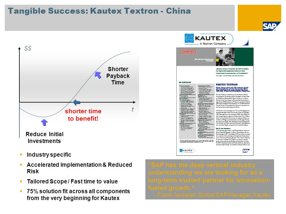 Tangible Success: Kautex Textron - China SAP has the deep vertical industry understanding we are looking for as a long-term trusted partner for innovation- fueled growth. - Frank Jackelen, Global SAP Manager, Kautex t $$ shorter time to benefit.