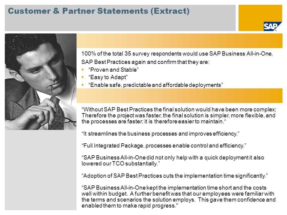 Customer & Partner Statements (Extract) 100% of the total 35 survey respondents would use SAP Business All-in-One, SAP Best Practices again and confirm that they are:  Proven and Stable  Easy to Adapt  Enable safe, predictable and affordable deployments Without SAP Best Practices the final solution would have been more complex; Therefore the project was faster, the final solution is simpler, more flexible, and the processes are faster; it is therefore easier to maintain. It streamlines the business processes and improves efficiency. Full Integrated Package, processes enable control and efficiency. SAP Business All-in-One did not only help with a quick deployment it also lowered our TCO substantially. Adoption of SAP Best Practices cuts the implementation time significantly. SAP Business All-in-One kept the implementation time short and the costs well within budget.