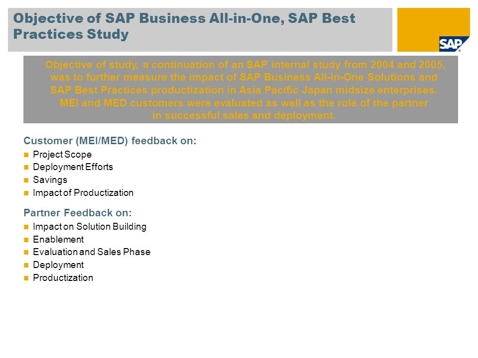Objective of SAP Business All-in-One, SAP Best Practices Study Customer (MEI/MED) feedback on: Project Scope Deployment Efforts Savings Impact of Productization Partner Feedback on: Impact on Solution Building Enablement Evaluation and Sales Phase Deployment Productization Objective of study, a continuation of an SAP internal study from 2004 and 2005, was to further measure the impact of SAP Business All-in-One Solutions and SAP Best Practices productization in Asia Pacific Japan midsize enterprises.