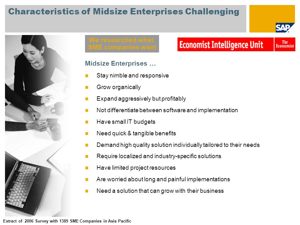 Characteristics of Midsize Enterprises Challenging Midsize Enterprises … Stay nimble and responsive Grow organically Expand aggressively but profitably Not differentiate between software and implementation Have small IT budgets Need quick & tangible benefits Demand high quality solution individually tailored to their needs Require localized and industry-specific solutions Have limited project resources Are worried about long and painful implementations Need a solution that can grow with their business We researched what SME companies want Extract of 2006 Survey with 1389 SME Companies in Asia Pacific